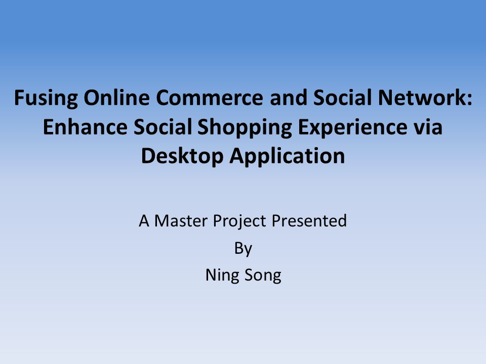 Fusing Online Commerce and Social Network: Enhance Social Shopping Experience via Desktop Application A Master Project Presented By Ning Song