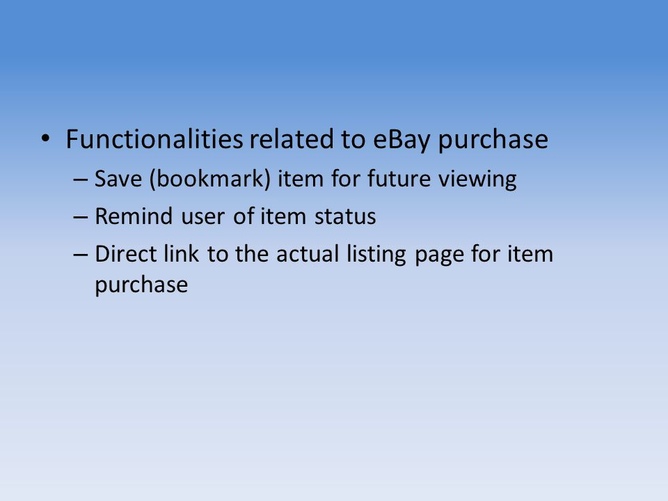 Functionalities related to eBay purchase – Save (bookmark) item for future viewing – Remind user of item status – Direct link to the actual listing pa