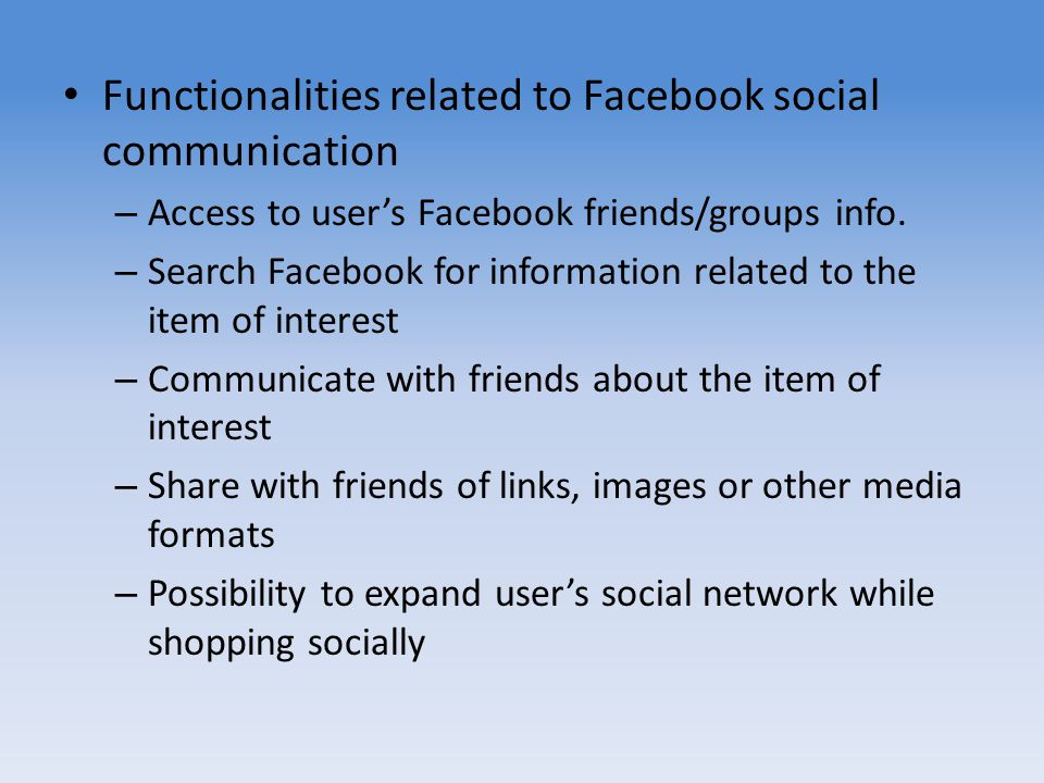 Functionalities related to Facebook social communication – Access to users Facebook friends/groups info. – Search Facebook for information related to