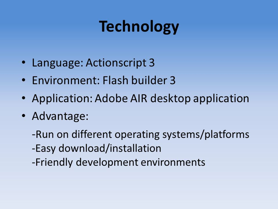 Technology Language: Actionscript 3 Environment: Flash builder 3 Application: Adobe AIR desktop application Advantage: - Run on different operating sy