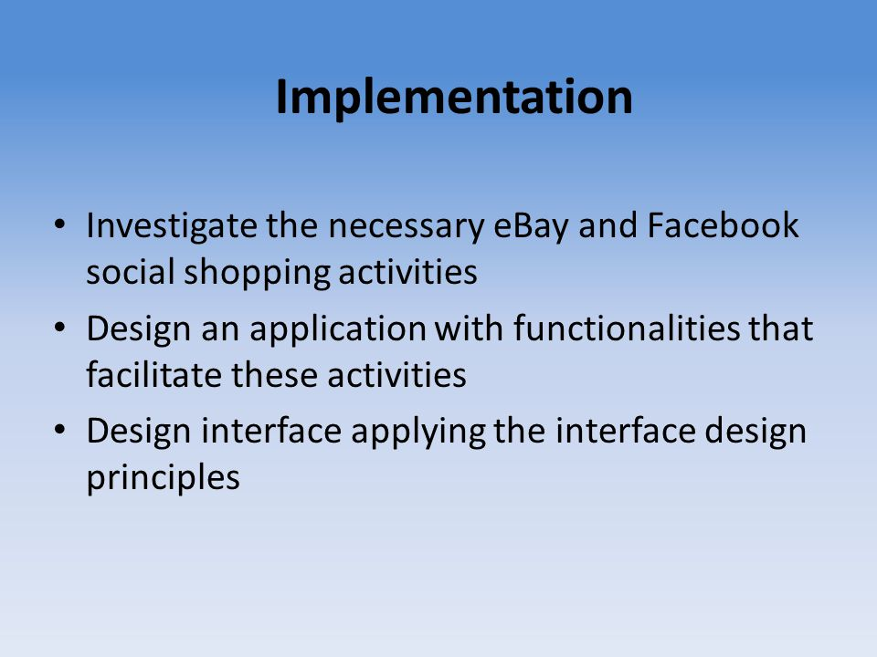 Implementation Investigate the necessary eBay and Facebook social shopping activities Design an application with functionalities that facilitate these