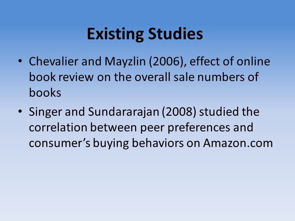 Existing Studies Chevalier and Mayzlin (2006), effect of online book review on the overall sale numbers of books Singer and Sundararajan (2008) studie
