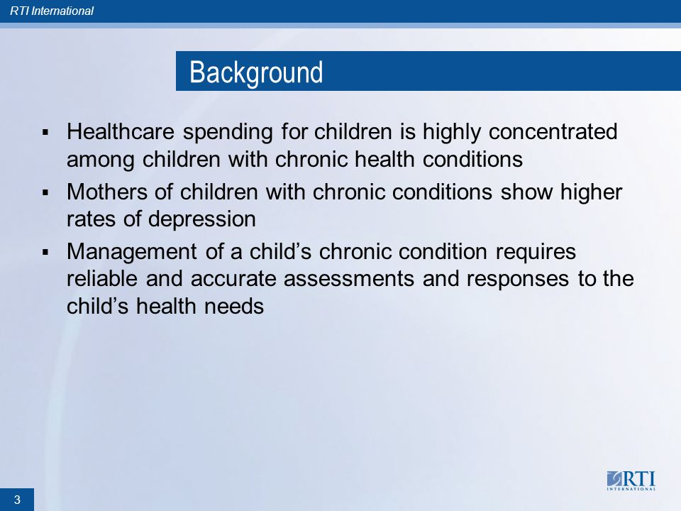 RTI International Policy Implications Healthcare providers treating children with chronic conditions may need to incorporate a more integrated approach to care Both the American Academy of Pediatrics Task Force on the Family and the Bright Futures practice guidelines emphasize the need to support families by addressing maternal health conditions, including depression This study suggests that screening for and treating maternal depressive symptoms may be important when caring for children with chronic conditions 14