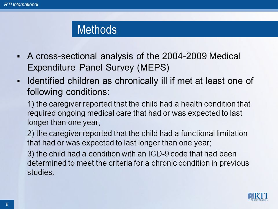 RTI International Methods A cross-sectional analysis of the 2004-2009 Medical Expenditure Panel Survey (MEPS) Identified children as chronically ill if met at least one of following conditions: 1) the caregiver reported that the child had a health condition that required ongoing medical care that had or was expected to last longer than one year; 2) the caregiver reported that the child had a functional limitation that had or was expected to last longer than one year; 3) the child had a condition with an ICD-9 code that had been determined to meet the criteria for a chronic condition in previous studies.