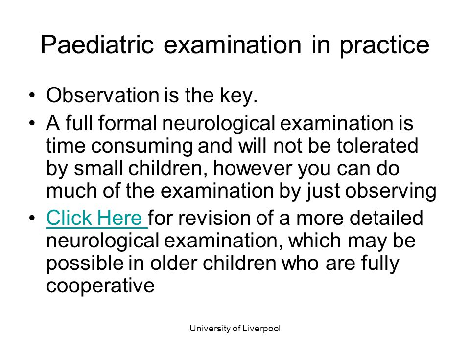 University of Liverpool Paediatric examination in practice Observation is the key. A full formal neurological examination is time consuming and will n