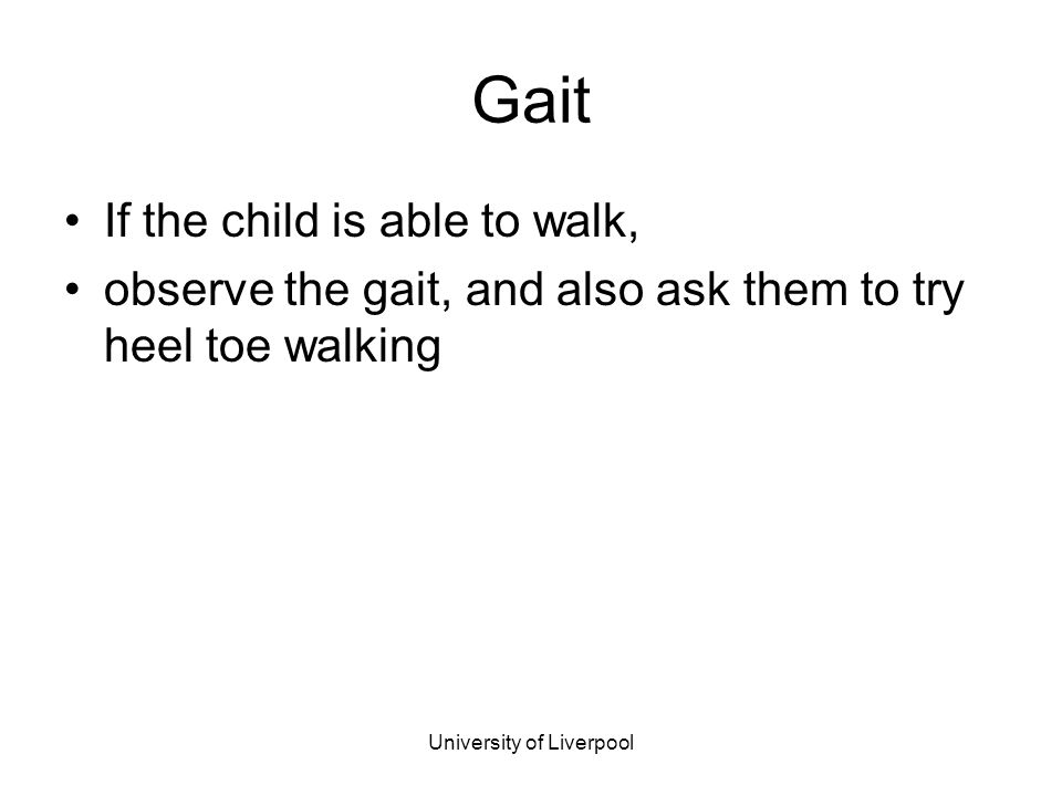 University of Liverpool Gait If the child is able to walk, observe the gait, and also ask them to try heel toe walking