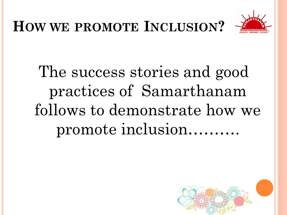 H OW WE PROMOTE I NCLUSION ? The success stories and good practices of Samarthanam follows to demonstrate how we promote inclusion……….