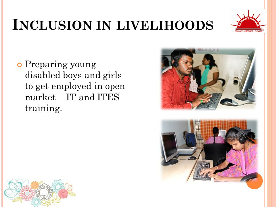 I NCLUSION IN LIVELIHOODS Preparing young disabled boys and girls to get employed in open market – IT and ITES training.