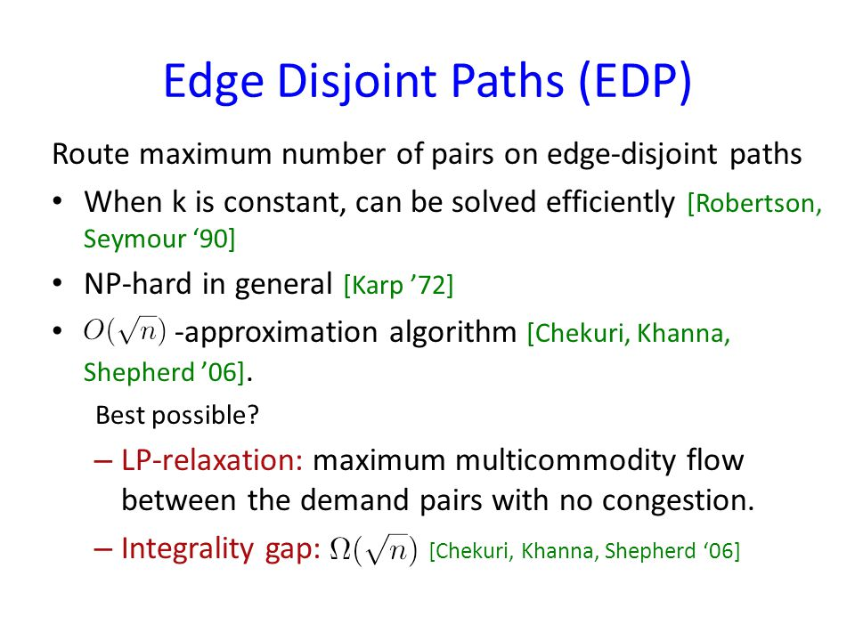 Edge Disjoint Paths (EDP) Route maximum number of pairs on edge-disjoint paths When k is constant, can be solved efficiently [Robertson, Seymour 90] NP-hard in general [Karp 72] -approximation algorithm [Chekuri, Khanna, Shepherd 06].