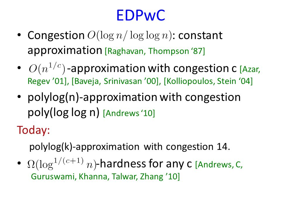 EDPwC Congestion : constant approximation [Raghavan, Thompson 87] -approximation with congestion c [Azar, Regev 01], [Baveja, Srinivasan 00], [Kolliopoulos, Stein 04] polylog(n)-approximation with congestion poly(log log n) [Andrews 10] Today: polylog(k)-approximation with congestion 14.