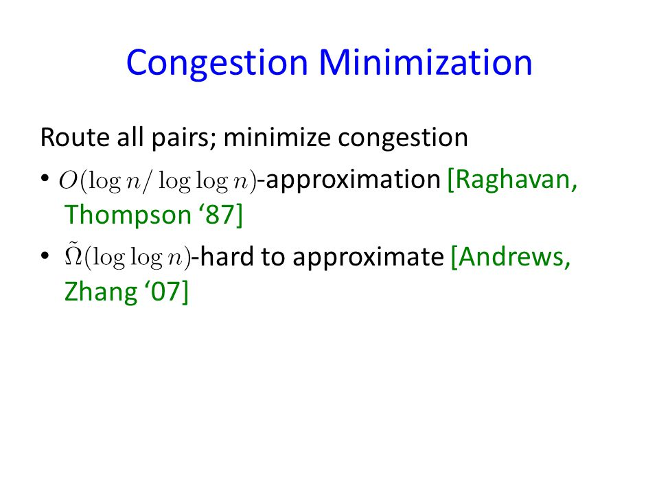 Congestion Minimization Route all pairs; minimize congestion -approximation [Raghavan, Thompson 87] -hard to approximate [Andrews, Zhang 07]