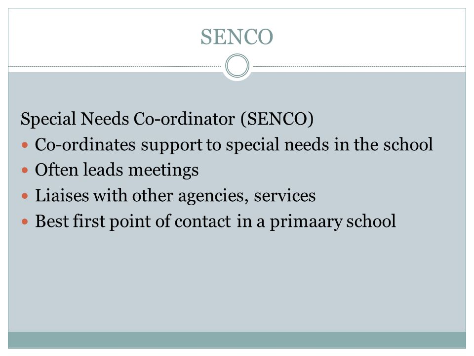 SENCO Special Needs Co-ordinator (SENCO) Co-ordinates support to special needs in the school Often leads meetings Liaises with other agencies, services Best first point of contact in a primaary school