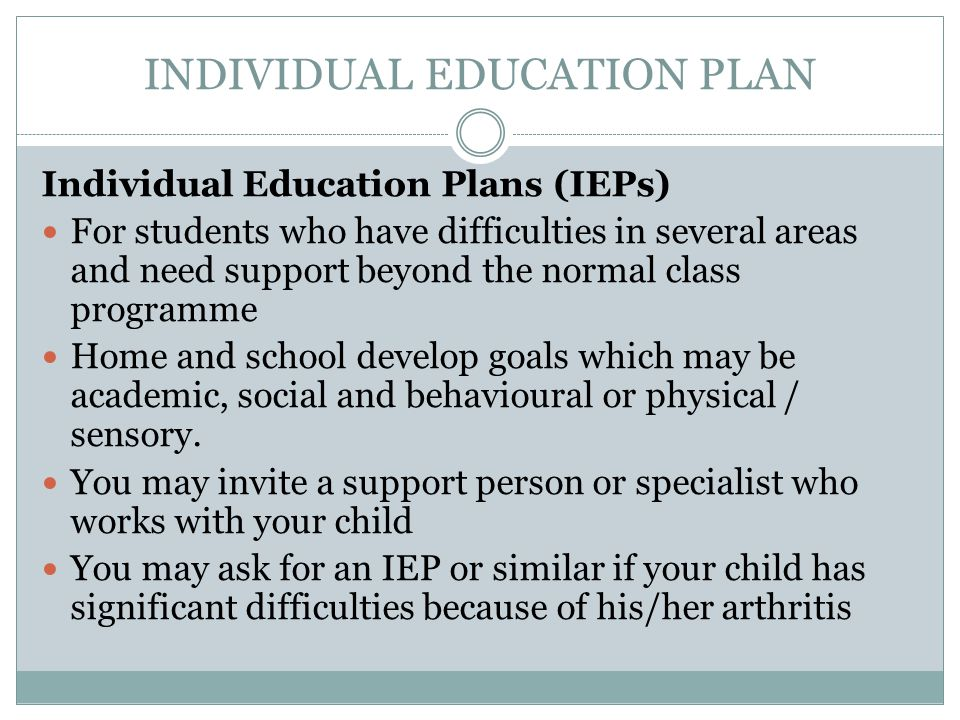 INDIVIDUAL EDUCATION PLAN Individual Education Plans (IEPs) For students who have difficulties in several areas and need support beyond the normal class programme Home and school develop goals which may be academic, social and behavioural or physical / sensory.