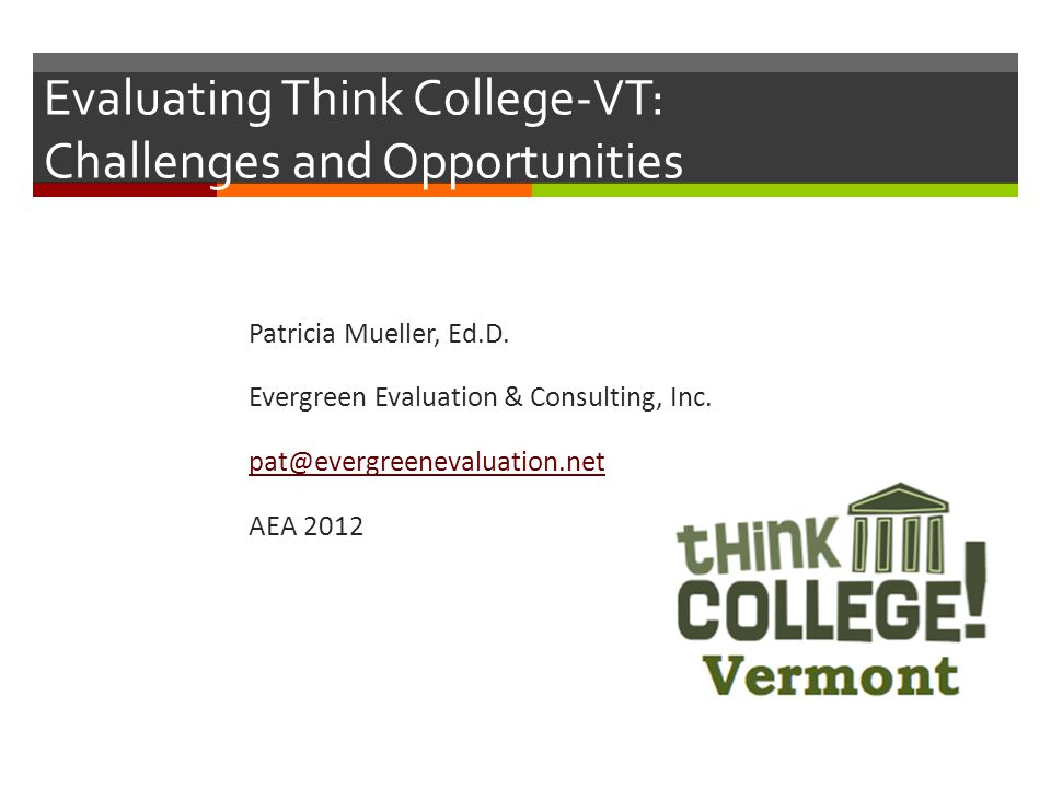 Evaluating Think College-VT: Challenges and Opportunities Patricia Mueller, Ed.D. Evergreen Evaluation & Consulting, Inc. pat@evergreenevaluation.net