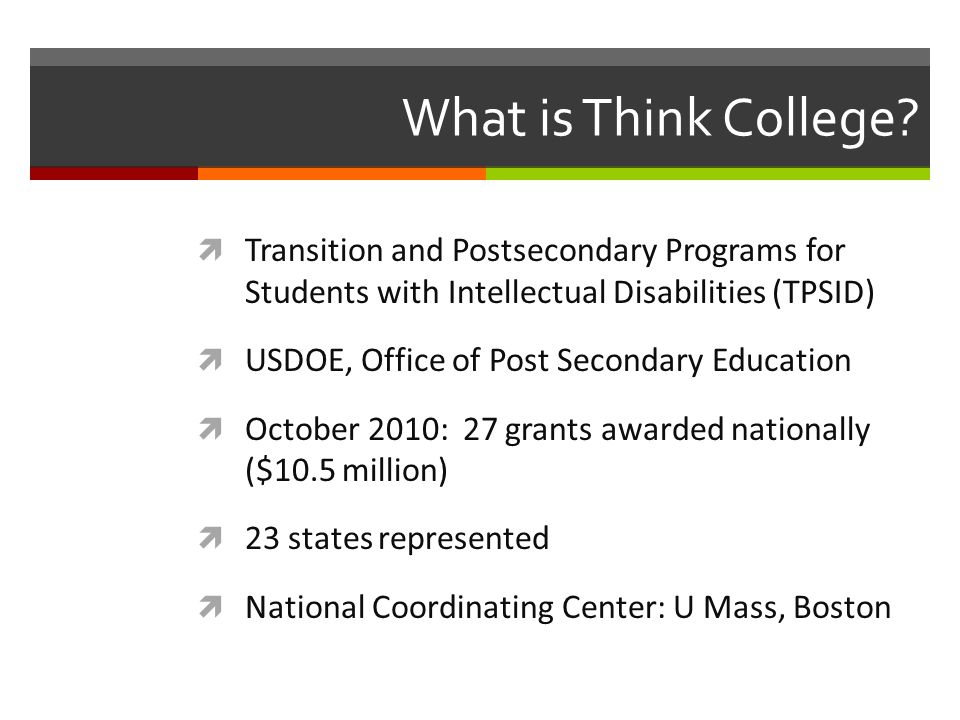What is Think College? Transition and Postsecondary Programs for Students with Intellectual Disabilities (TPSID) USDOE, Office of Post Secondary Educa