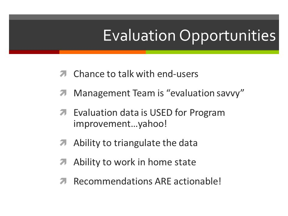Evaluation Opportunities Chance to talk with end-users Management Team is evaluation savvy Evaluation data is USED for Program improvement…yahoo! Abil