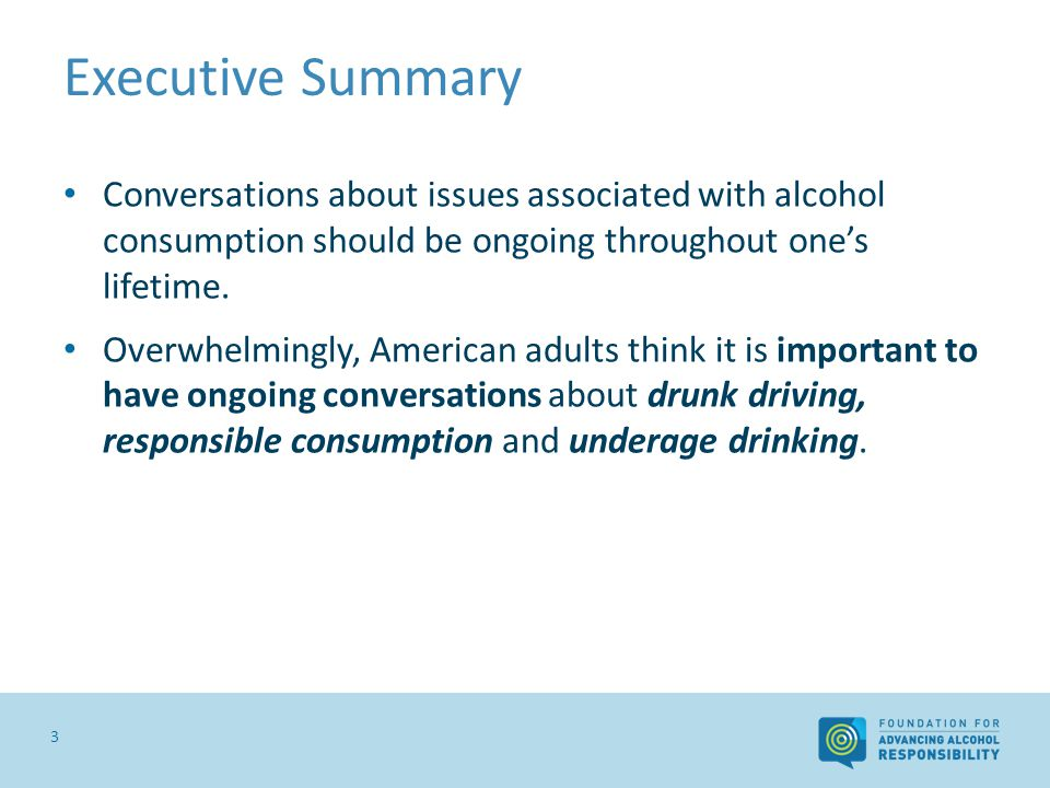 Executive Summary 3 Conversations about issues associated with alcohol consumption should be ongoing throughout ones lifetime. Overwhelmingly, America