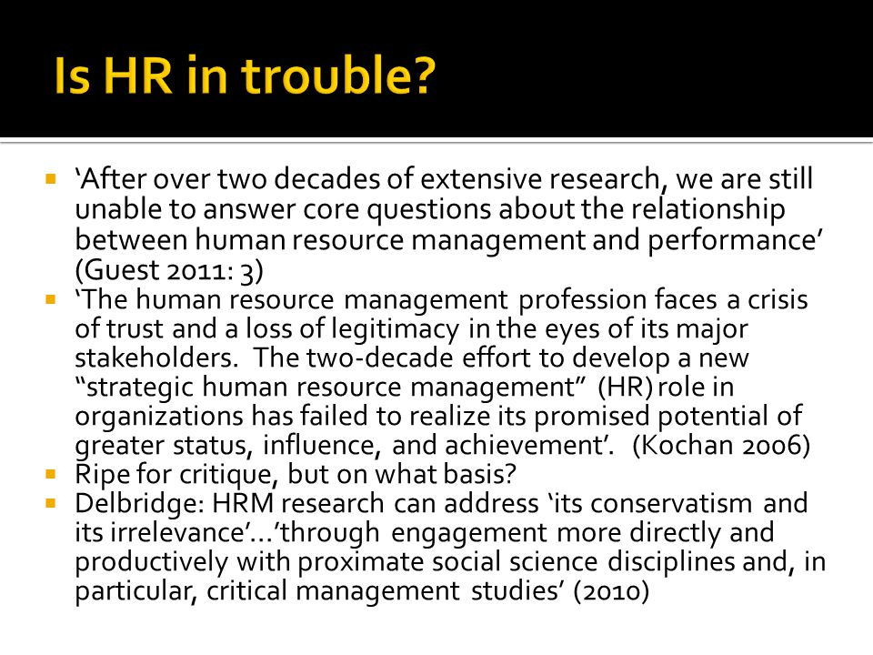 After over two decades of extensive research, we are still unable to answer core questions about the relationship between human resource management and performance (Guest 2011: 3) The human resource management profession faces a crisis of trust and a loss of legitimacy in the eyes of its major stakeholders.