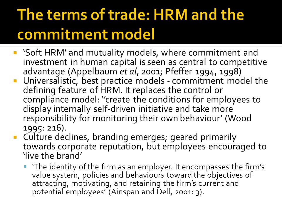 Soft HRM and mutuality models, where commitment and investment in human capital is seen as central to competitive advantage (Appelbaum et al, 2001; Pfeffer 1994, 1998) Universalistic, best practice models - commitment model the defining feature of HRM.