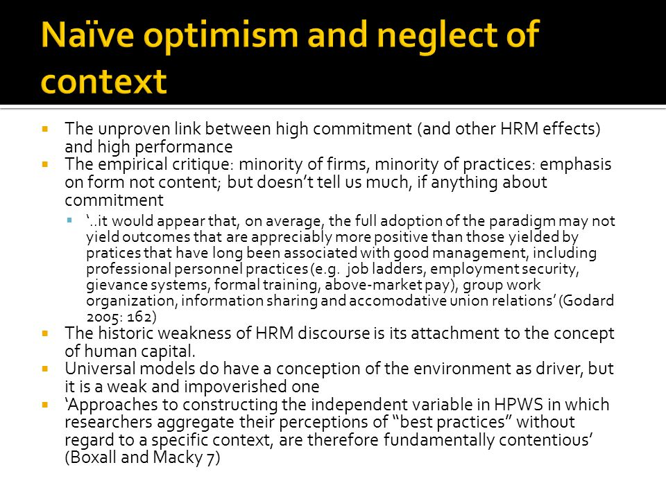 The unproven link between high commitment (and other HRM effects) and high performance The empirical critique: minority of firms, minority of practices: emphasis on form not content; but doesnt tell us much, if anything about commitment..it would appear that, on average, the full adoption of the paradigm may not yield outcomes that are appreciably more positive than those yielded by pratices that have long been associated with good management, including professional personnel practices (e.g.