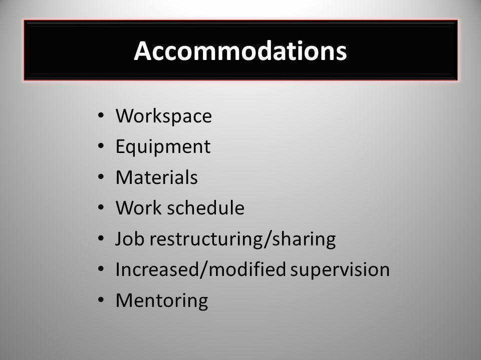 Workspace Equipment Materials Work schedule Job restructuring/sharing Increased/modified supervision Mentoring Accommodations
