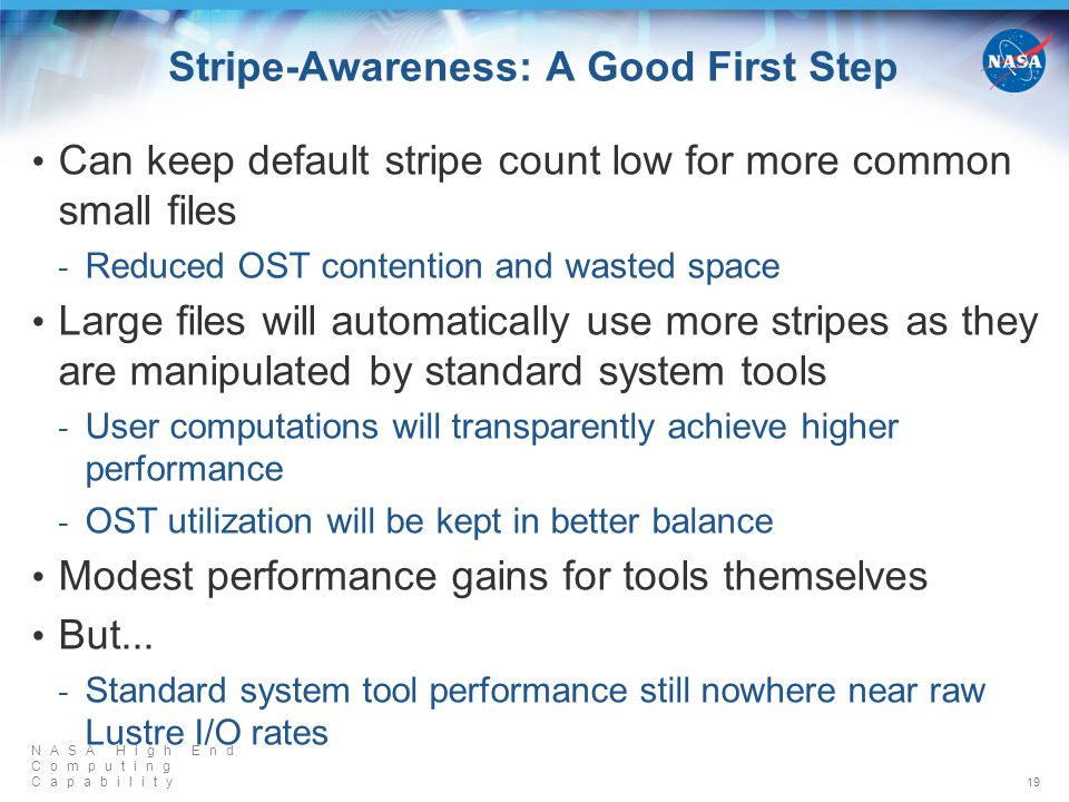 NASA High End Computing Capability Stripe-Awareness: A Good First Step Can keep default stripe count low for more common small files Reduced OST contention and wasted space Large files will automatically use more stripes as they are manipulated by standard system tools User computations will transparently achieve higher performance OST utilization will be kept in better balance Modest performance gains for tools themselves But...