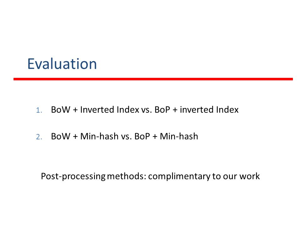 Evaluation 1. BoW + Inverted Index vs. BoP + inverted Index 2. BoW + Min-hash vs. BoP + Min-hash Post-processing methods: complimentary to our work