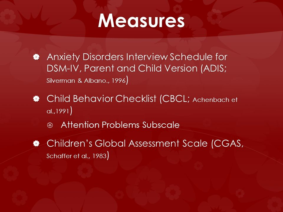 Measures Anxiety Disorders Interview Schedule for DSM-IV, Parent and Child Version (ADIS; Silverman & Albano., 1996 ) Anxiety Disorders Interview Schedule for DSM-IV, Parent and Child Version (ADIS; Silverman & Albano., 1996 ) Child Behavior Checklist (CBCL; Achenbach et al.,1991 ) Child Behavior Checklist (CBCL; Achenbach et al.,1991 ) Attention Problems Subscale Attention Problems Subscale Childrens Global Assessment Scale (CGAS, Schaffer et al., 1983 ) Childrens Global Assessment Scale (CGAS, Schaffer et al., 1983 )