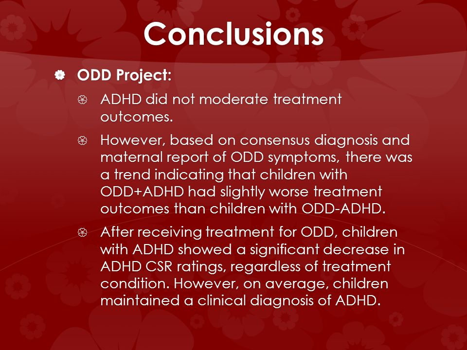 Conclusions ODD Project: ODD Project: ADHD did not moderate treatment outcomes. ADHD did not moderate treatment outcomes. However, based on consensus