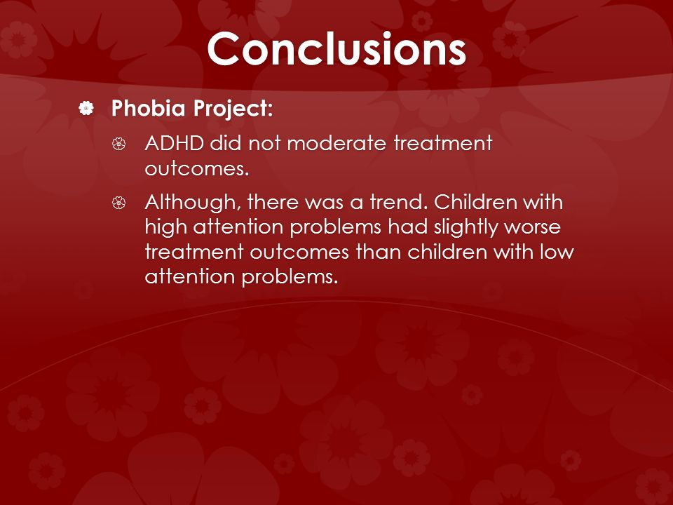 Conclusions Phobia Project: Phobia Project: ADHD did not moderate treatment outcomes. ADHD did not moderate treatment outcomes. Although, there was a