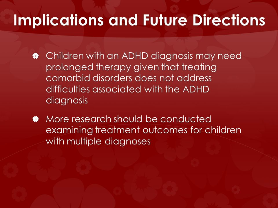 Implications and Future Directions Children with an ADHD diagnosis may need prolonged therapy given that treating comorbid disorders does not address