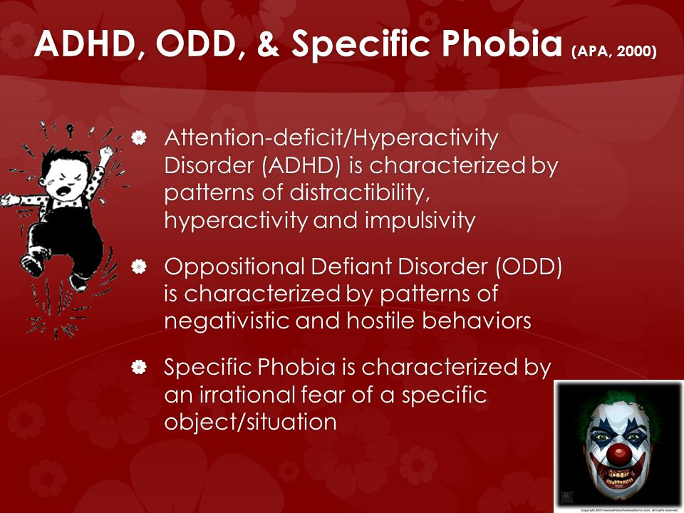 ADHD, ODD, & Specific Phobia (APA, 2000) Attention-deficit/Hyperactivity Disorder (ADHD) is characterized by patterns of distractibility, hyperactivity and impulsivity Attention-deficit/Hyperactivity Disorder (ADHD) is characterized by patterns of distractibility, hyperactivity and impulsivity Oppositional Defiant Disorder (ODD) is characterized by patterns of negativistic and hostile behaviors Oppositional Defiant Disorder (ODD) is characterized by patterns of negativistic and hostile behaviors Specific Phobia is characterized by an irrational fear of a specific object/situation Specific Phobia is characterized by an irrational fear of a specific object/situation