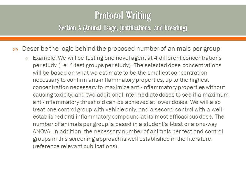 Describe the logic behind the proposed number of animals per group: o Example: We will be testing one novel agent at 4 different concentrations per st