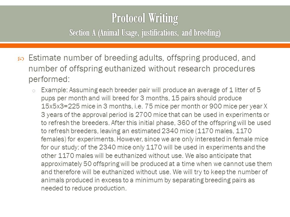 Estimate number of breeding adults, offspring produced, and number of offspring euthanized without research procedures performed: o Example: Assuming each breeder pair will produce an average of 1 litter of 5 pups per month and will breed for 3 months, 15 pairs should produce 15x5x3=225 mice in 3 months, i.e.