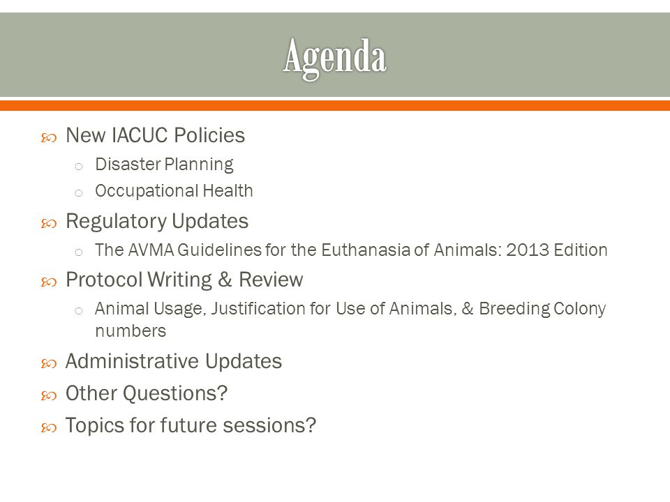 New IACUC Policies o Disaster Planning o Occupational Health Regulatory Updates o The AVMA Guidelines for the Euthanasia of Animals: 2013 Edition Prot