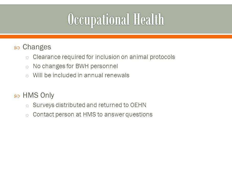 Changes o Clearance required for inclusion on animal protocols o No changes for BWH personnel o Will be included in annual renewals HMS Only o Surveys