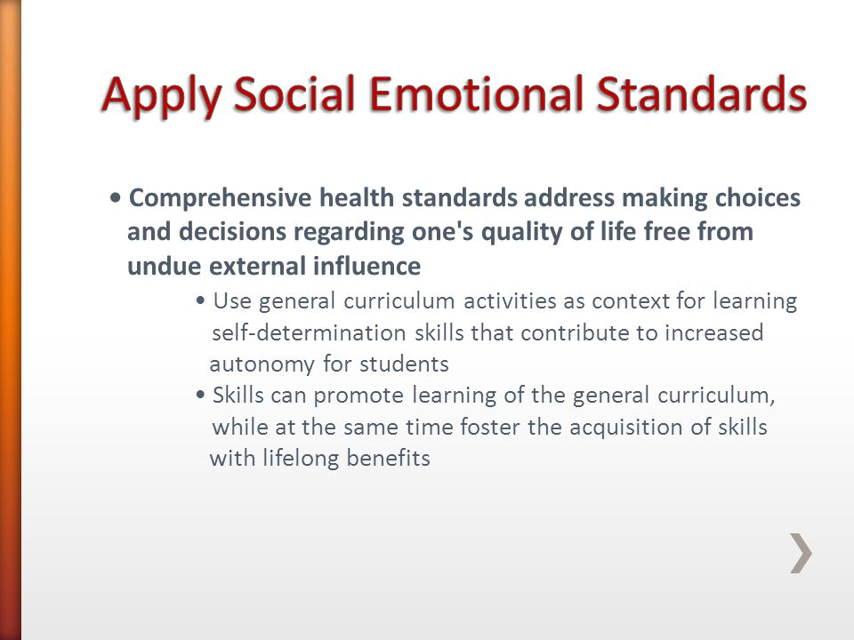 Comprehensive health standards address making choices and decisions regarding one s quality of life free from undue external influence Use general curriculum activities as context for learning self-determination skills that contribute to increased autonomy for students Skills can promote learning of the general curriculum, while at the same time foster the acquisition of skills with lifelong benefits
