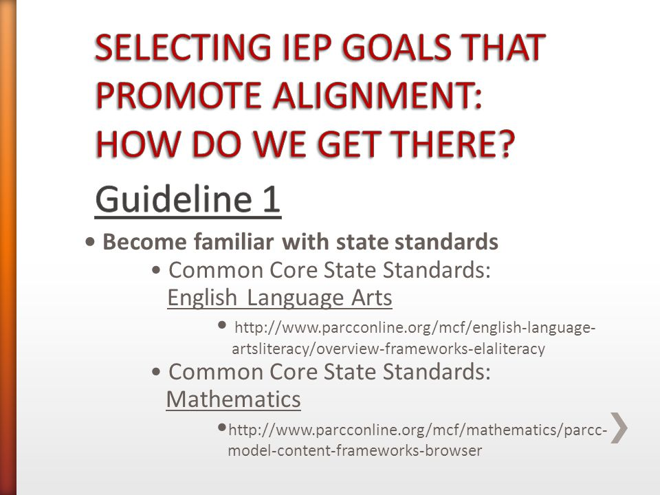 Become familiar with state standards Common Core State Standards: English Language Arts http://www.parcconline.org/mcf/english-language- artsliteracy/overview-frameworks-elaliteracy Common Core State Standards: Mathematics http://www.parcconline.org/mcf/mathematics/parcc- model-content-frameworks-browser