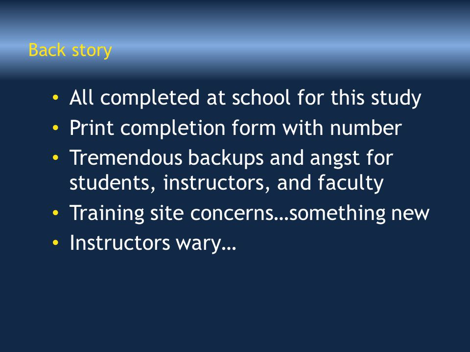 Back story All completed at school for this study Print completion form with number Tremendous backups and angst for students, instructors, and faculty Training site concerns…something new Instructors wary…