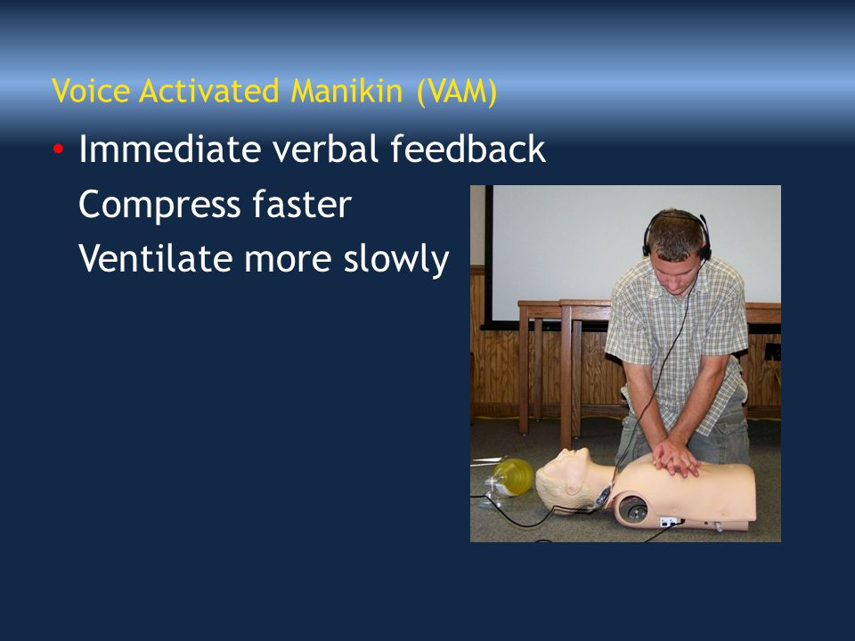 Voice Activated Manikin (VAM) Immediate verbal feedback Compress faster Ventilate more slowly