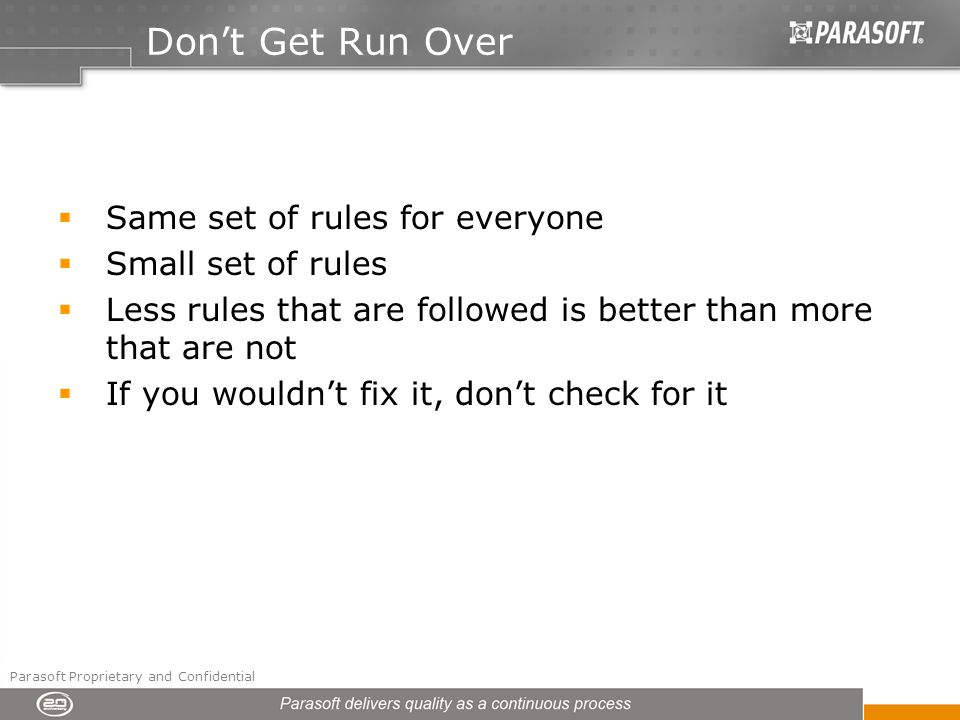 Dont Get Run Over Same set of rules for everyone Small set of rules Less rules that are followed is better than more that are not If you wouldnt fix it, dont check for it Parasoft Proprietary and Confidential