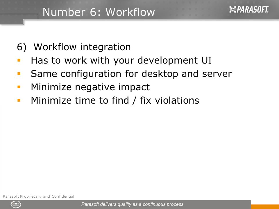 Number 6: Workflow 6) Workflow integration Has to work with your development UI Same configuration for desktop and server Minimize negative impact Minimize time to find / fix violations Parasoft Proprietary and Confidential