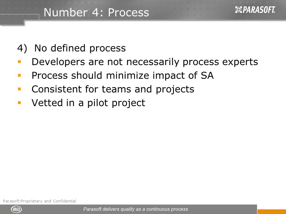 Number 4: Process 4) No defined process Developers are not necessarily process experts Process should minimize impact of SA Consistent for teams and projects Vetted in a pilot project Parasoft Proprietary and Confidential