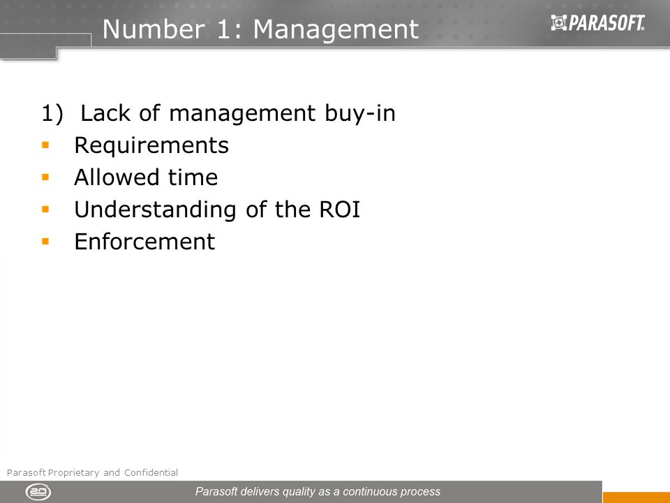 Number 1: Management 1) Lack of management buy-in Requirements Allowed time Understanding of the ROI Enforcement Parasoft Proprietary and Confidential