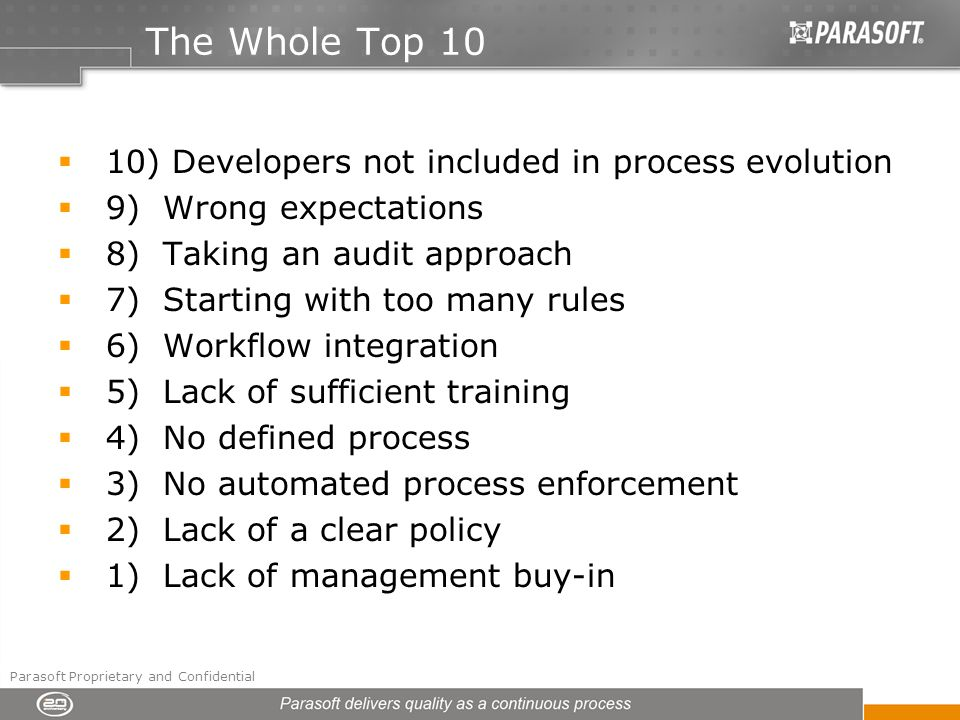 The Whole Top 10 10) Developers not included in process evolution 9) Wrong expectations 8) Taking an audit approach 7) Starting with too many rules 6) Workflow integration 5) Lack of sufficient training 4) No defined process 3) No automated process enforcement 2) Lack of a clear policy 1) Lack of management buy-in Parasoft Proprietary and Confidential