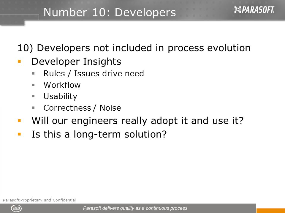 Number 10: Developers 10) Developers not included in process evolution Developer Insights Rules / Issues drive need Workflow Usability Correctness / Noise Will our engineers really adopt it and use it.