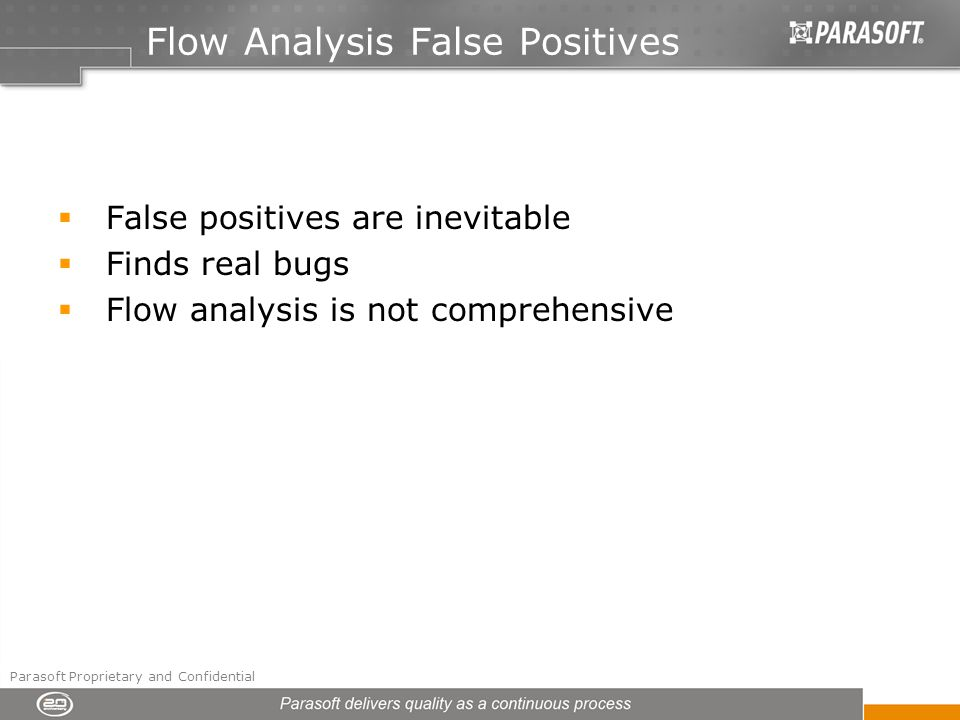 Flow Analysis False Positives False positives are inevitable Finds real bugs Flow analysis is not comprehensive Parasoft Proprietary and Confidential