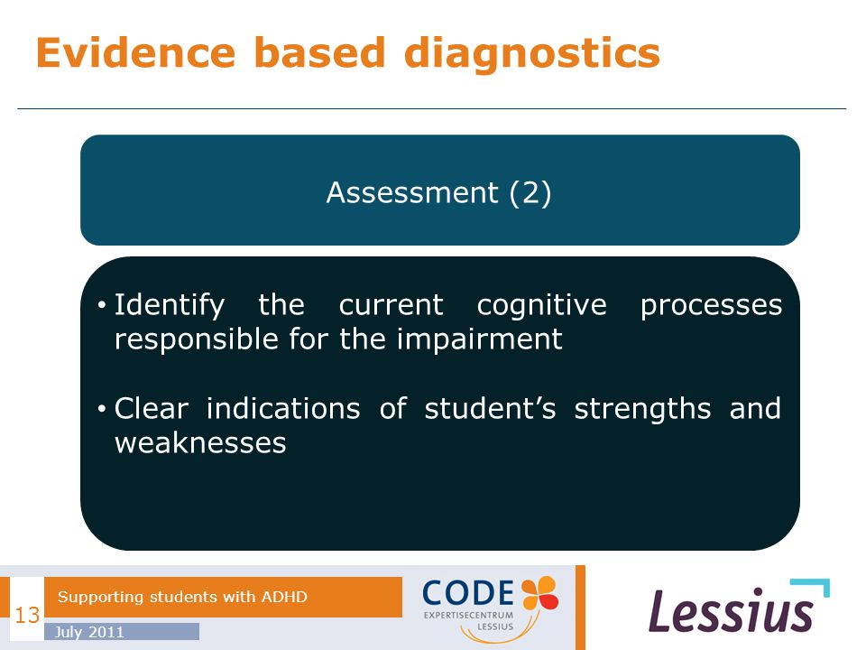 Evidence based diagnostics July 2011 13 Supporting students with ADHD Diagnostic process of ADHD Assessment (2) Identify the current cognitive processes responsible for the impairment Clear indications of students strengths and weaknesses