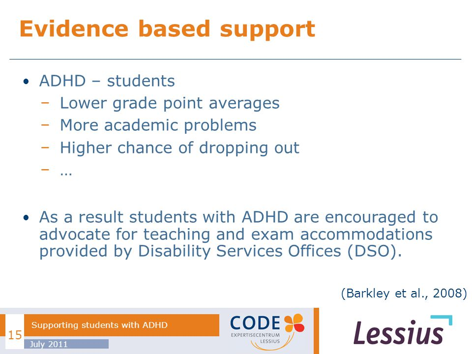 ADHD – students Lower grade point averages More academic problems Higher chance of dropping out … As a result students with ADHD are encouraged to advocate for teaching and exam accommodations provided by Disability Services Offices (DSO).
