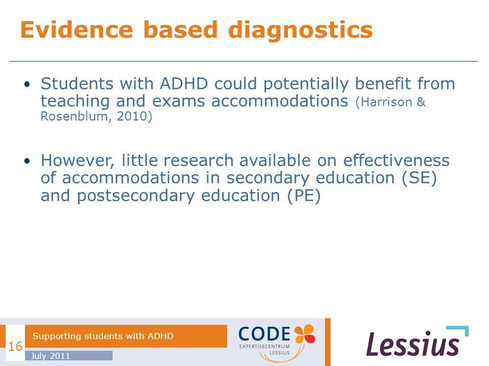 Students with ADHD could potentially benefit from teaching and exams accommodations (Harrison & Rosenblum, 2010) However, little research available on effectiveness of accommodations in secondary education (SE) and postsecondary education (PE) Evidence based diagnostics July 2011 Supporting students with ADHD 16
